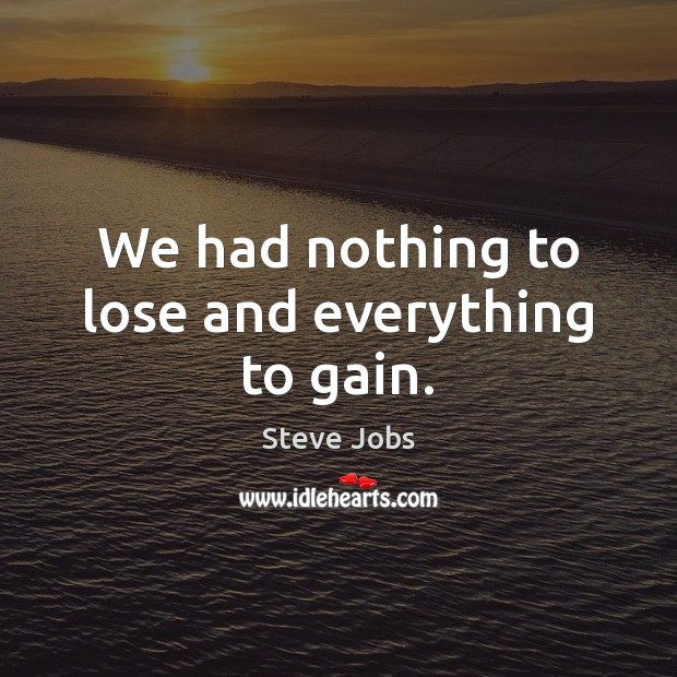 We had nothing to lose and everything to gain. Steve Jobs Picture Quote