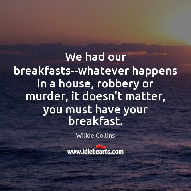 We had our breakfasts–whatever happens in a house, robbery or murder, it Wilkie Collins Picture Quote
