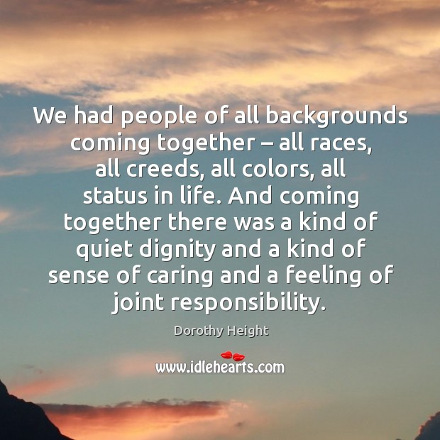 We had people of all backgrounds coming together – all races, all creeds, all colors, all status in life. Dorothy Height Picture Quote