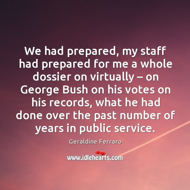 We had prepared, my staff had prepared for me a whole dossier on virtually – on george bush on his votes on his records Geraldine Ferraro Picture Quote
