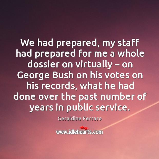 We had prepared, my staff had prepared for me a whole dossier on virtually – on george bush on his votes on his records Geraldine Ferraro Picture Quote