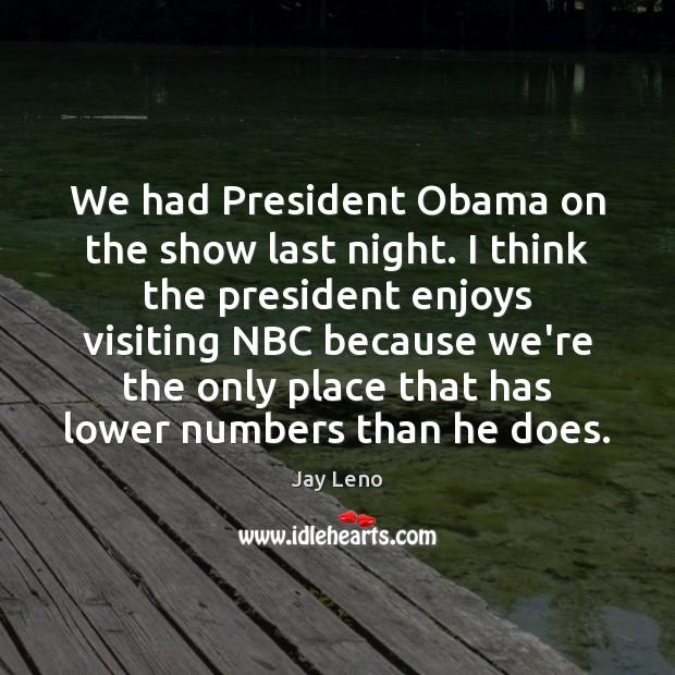 We had President Obama on the show last night. I think the Image
