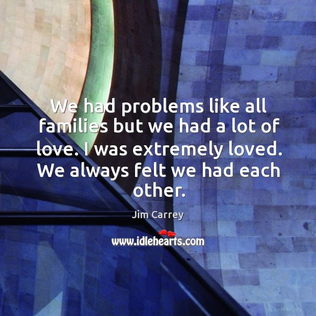 We had problems like all families but we had a lot of love. I was extremely loved. We always felt we had each other. Image