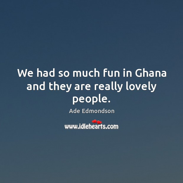 Image, We had so much fun in Ghana and they are really lovely people.