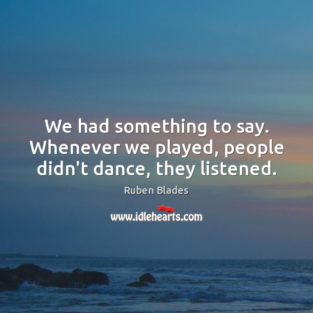 We had something to say. Whenever we played, people didn't dance, they listened. Ruben Blades Picture Quote