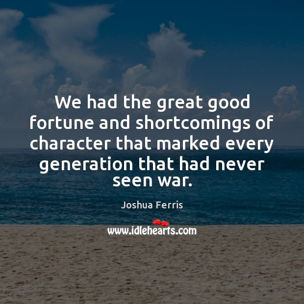 We had the great good fortune and shortcomings of character that marked Joshua Ferris Picture Quote