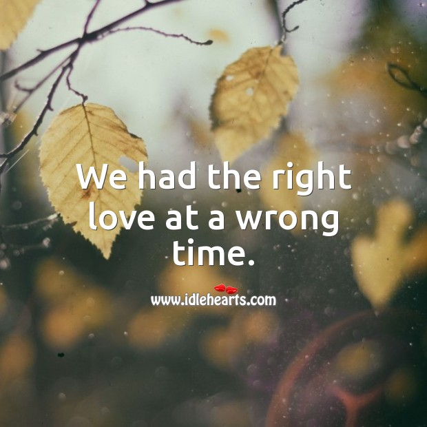 We had the right love at a wrong time. Love Hurts Quotes Image