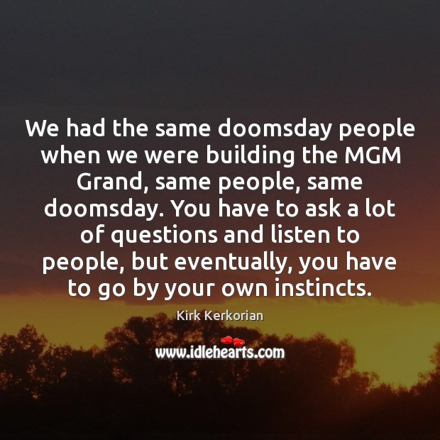 We had the same doomsday people when we were building the MGM Image