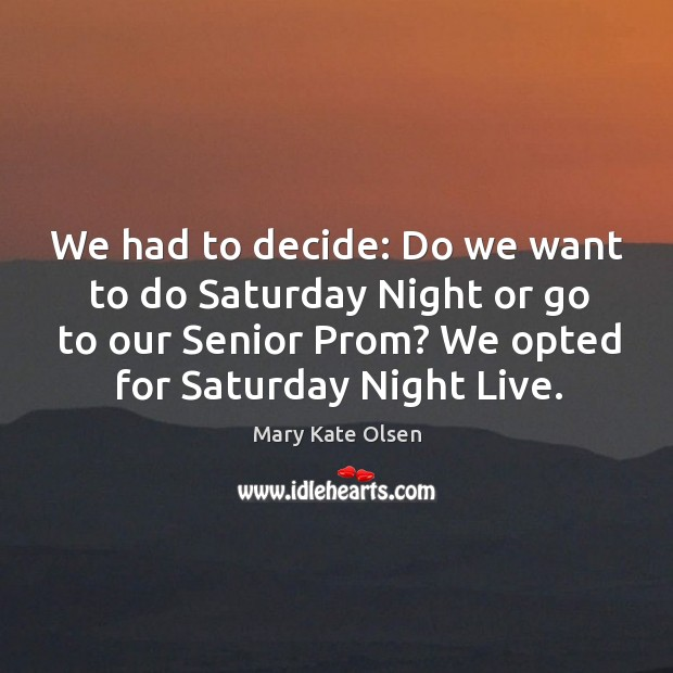 We had to decide: do we want to do saturday night or go to our senior prom? Image