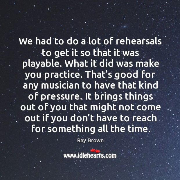 We had to do a lot of rehearsals to get it so that it was playable. What it did was make you practice. Ray Brown Picture Quote
