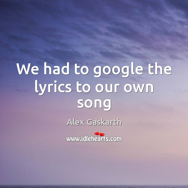 Image, We had to google the lyrics to our own song