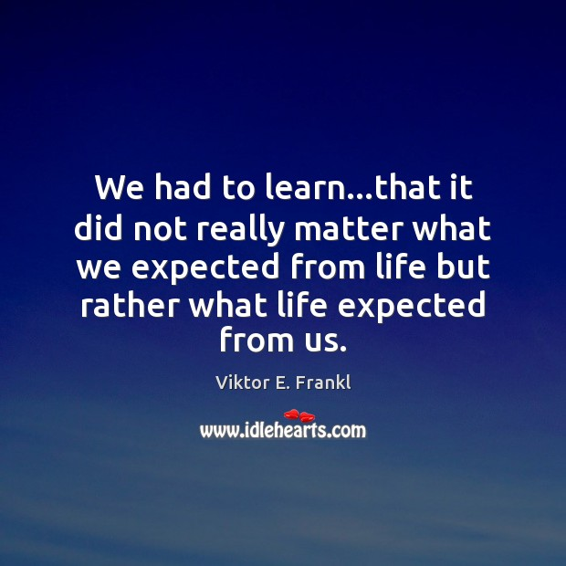 We had to learn…that it did not really matter what we Viktor E. Frankl Picture Quote