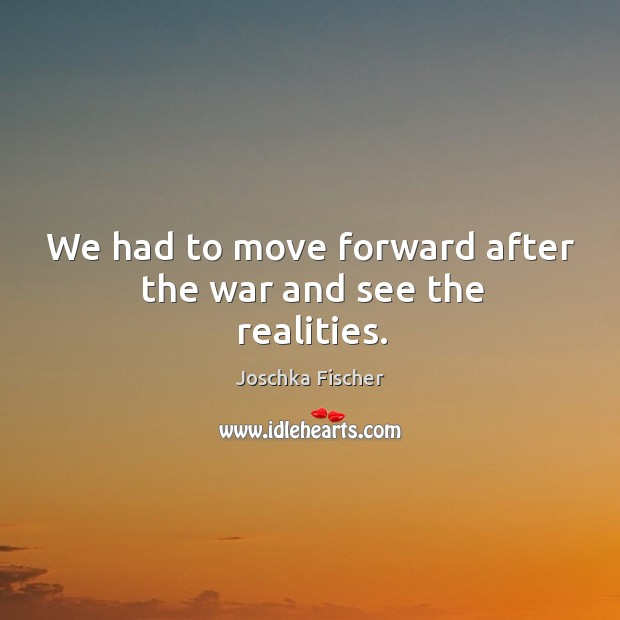 We had to move forward after the war and see the realities. Image