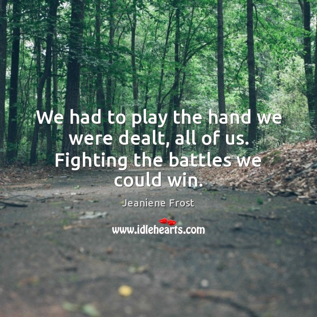 We had to play the hand we were dealt, all of us. Fighting the battles we could win. Jeaniene Frost Picture Quote