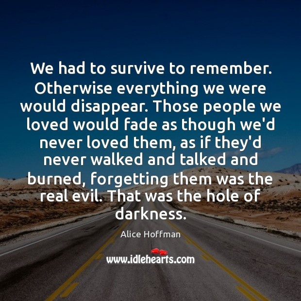 We had to survive to remember. Otherwise everything we were would disappear. Image