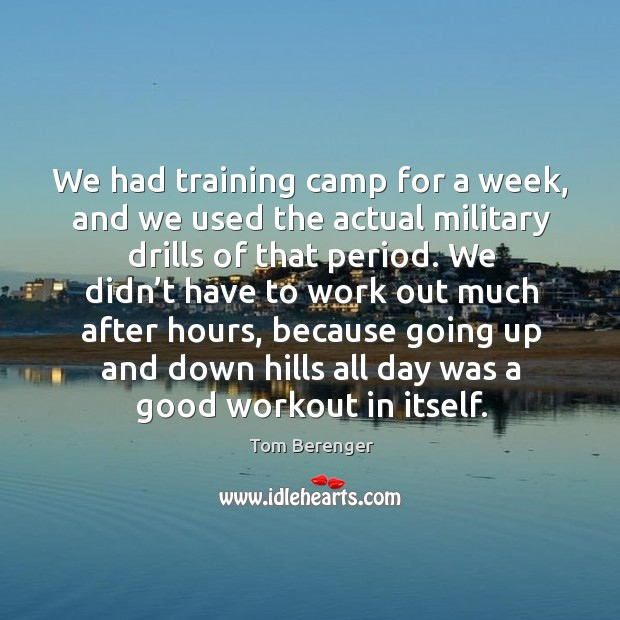 We had training camp for a week, and we used the actual military drills of that period. Image