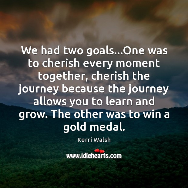 We had two goals…One was to cherish every moment together, cherish Kerri Walsh Picture Quote