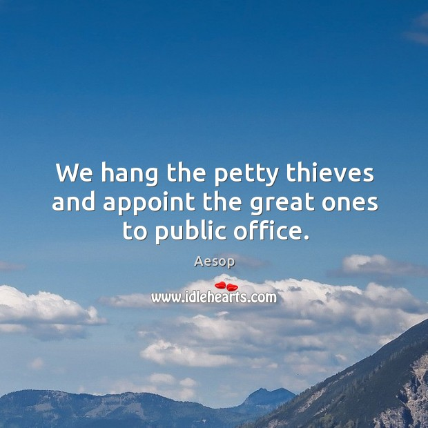 Image, We hang the petty thieves and appoint the great ones to public office.