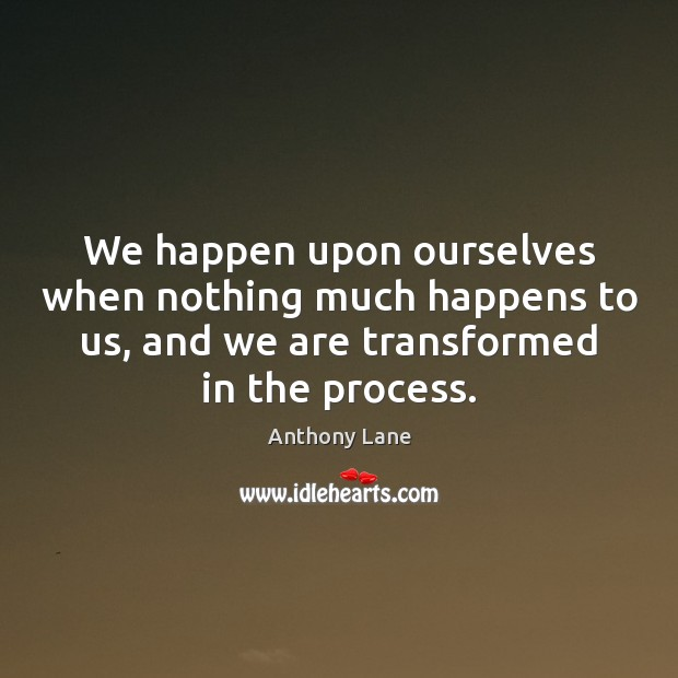 We happen upon ourselves when nothing much happens to us, and we Image