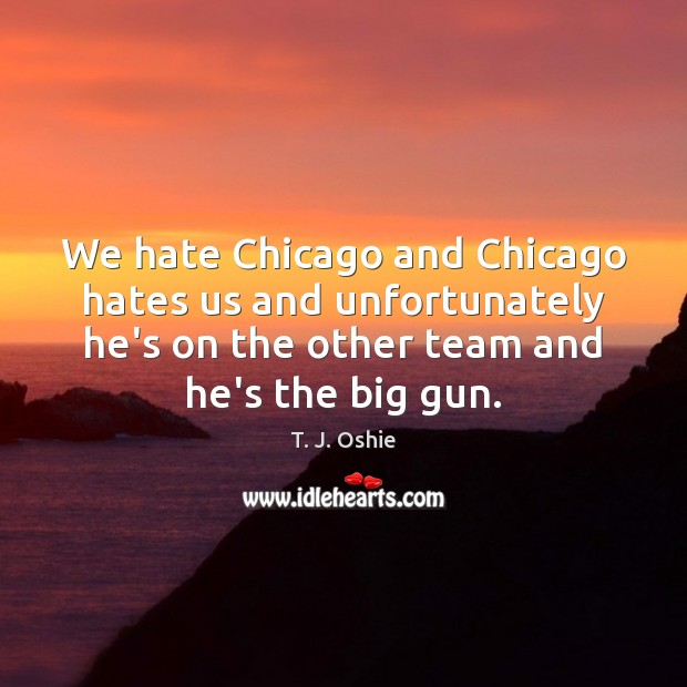 We hate Chicago and Chicago hates us and unfortunately he's on the Image