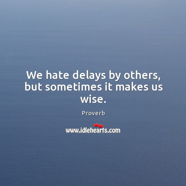 We hate delays by others, but sometimes it makes us wise. Image