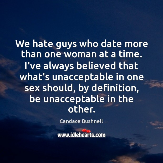 We hate guys who date more than one woman at a time. Candace Bushnell Picture Quote
