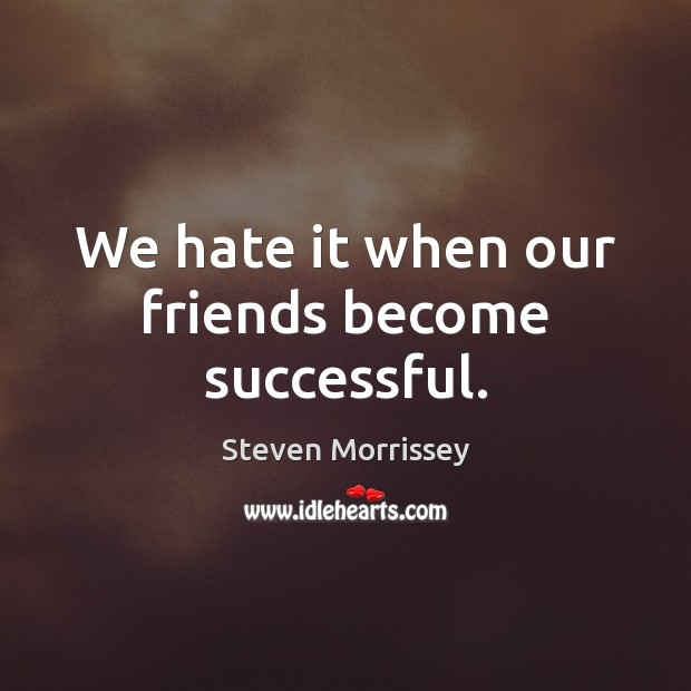 We hate it when our friends become successful. Steven Morrissey Picture Quote