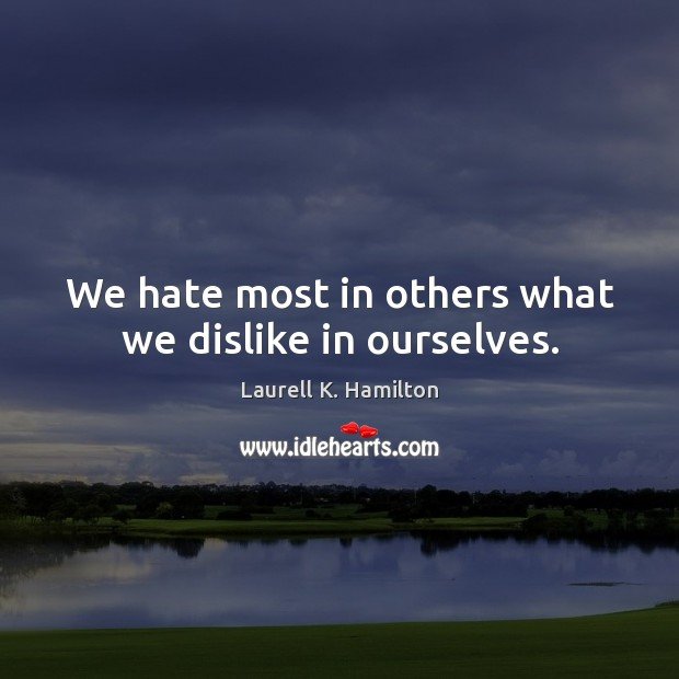 Image about We hate most in others what we dislike in ourselves.