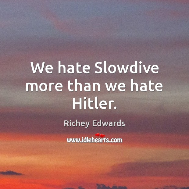 We hate Slowdive more than we hate Hitler. Richey Edwards Picture Quote