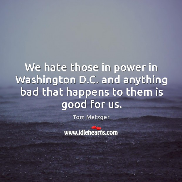 We hate those in power in washington d.c. And anything bad that happens to them is good for us. Image