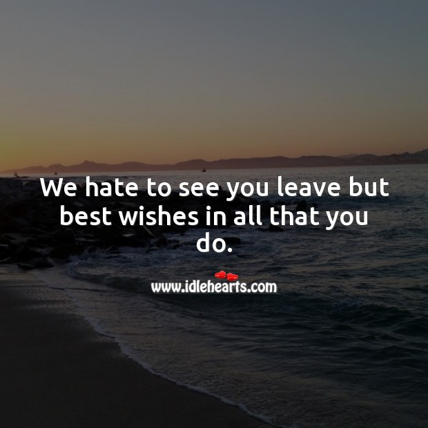 We hate to see you leave but best wishes in all that you do. Hate Quotes Image