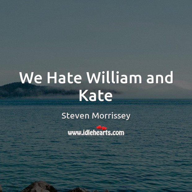 We Hate William and Kate Steven Morrissey Picture Quote