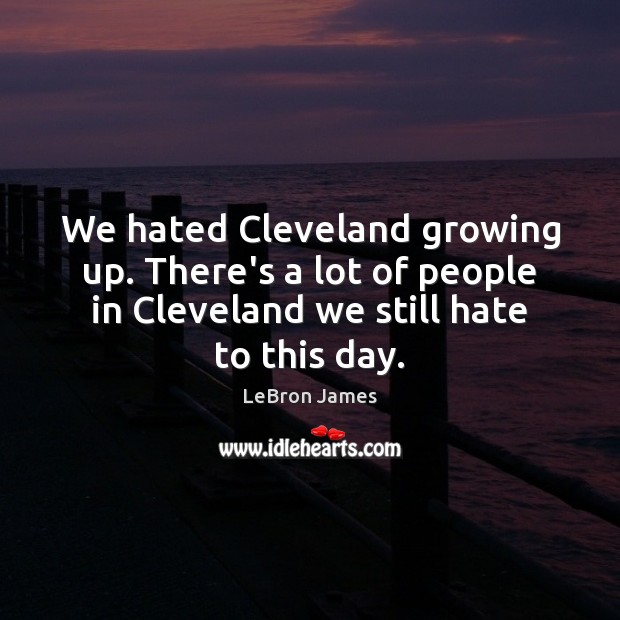 We hated Cleveland growing up. There's a lot of people in Cleveland Image