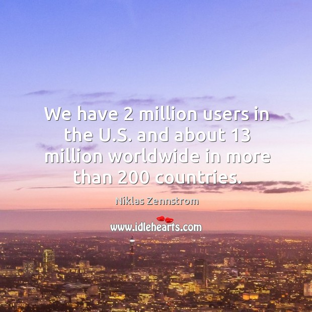 We have 2 million users in the u.s. And about 13 million worldwide in more than 200 countries. Image