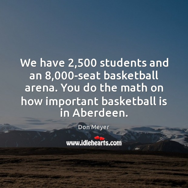 We have 2,500 students and an 8,000-seat basketball arena. You do the math Image