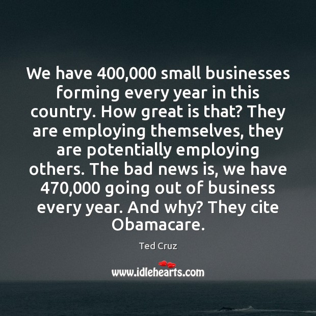 We have 400,000 small businesses forming every year in this country. How great Ted Cruz Picture Quote