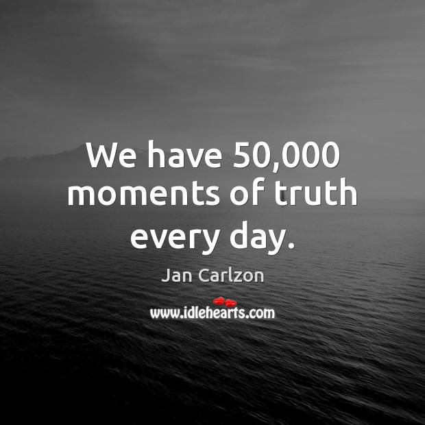 We have 50,000 moments of truth every day. Image