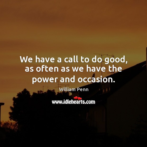 We have a call to do good, as often as we have the power and occasion. William Penn Picture Quote