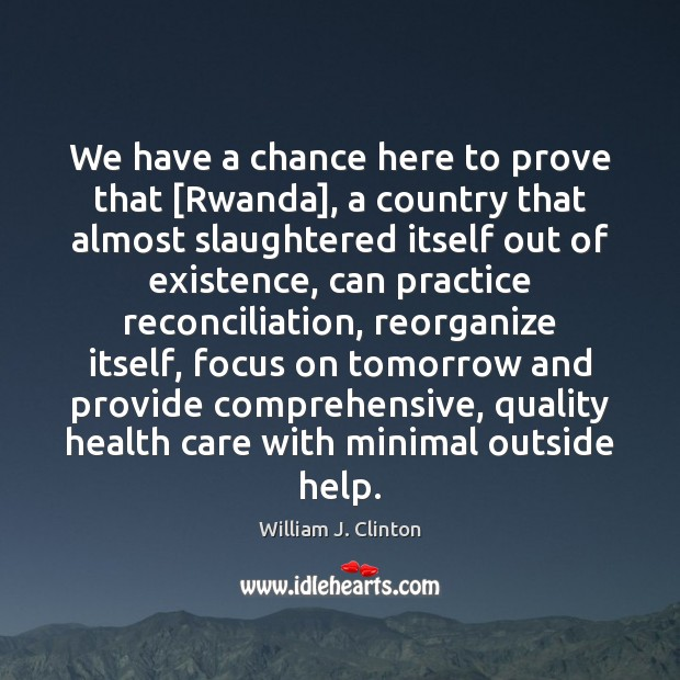 We have a chance here to prove that [Rwanda], a country that William J. Clinton Picture Quote