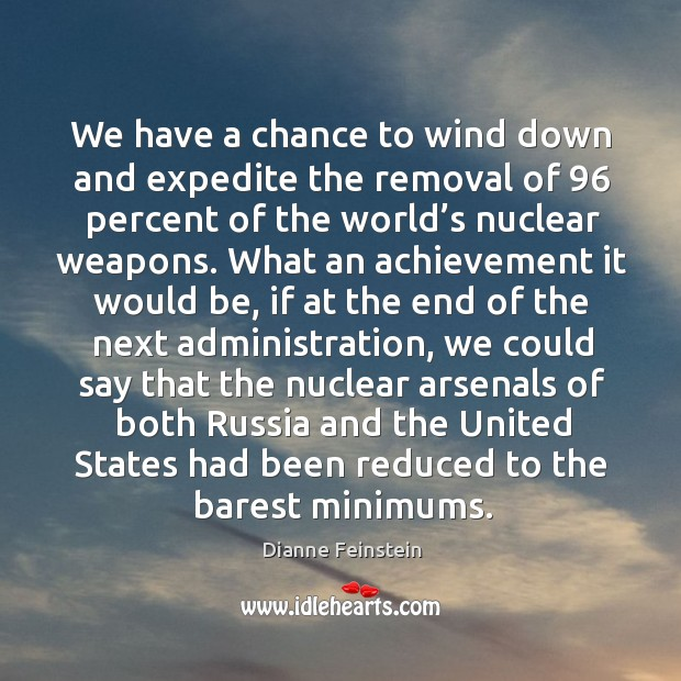 We have a chance to wind down and expedite the removal of 96 percent of the world's nuclear weapons. Dianne Feinstein Picture Quote