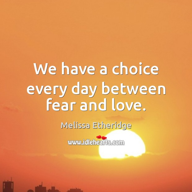 We have a choice every day between fear and love. Melissa Etheridge Picture Quote