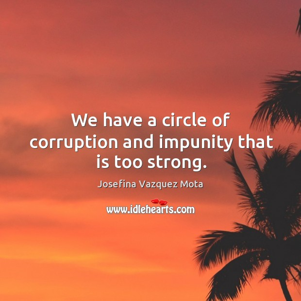 We have a circle of corruption and impunity that is too strong. Image
