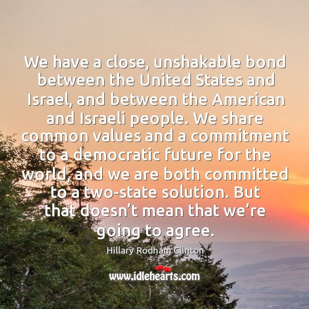 We have a close, unshakable bond between the united states and israel Hillary Rodham Clinton Picture Quote