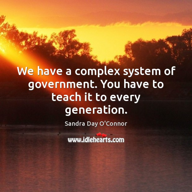 We have a complex system of government. You have to teach it to every generation. Image