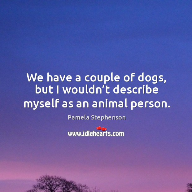 We have a couple of dogs, but I wouldn't describe myself as an animal person. Image