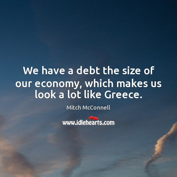 We have a debt the size of our economy, which makes us look a lot like Greece. Mitch McConnell Picture Quote