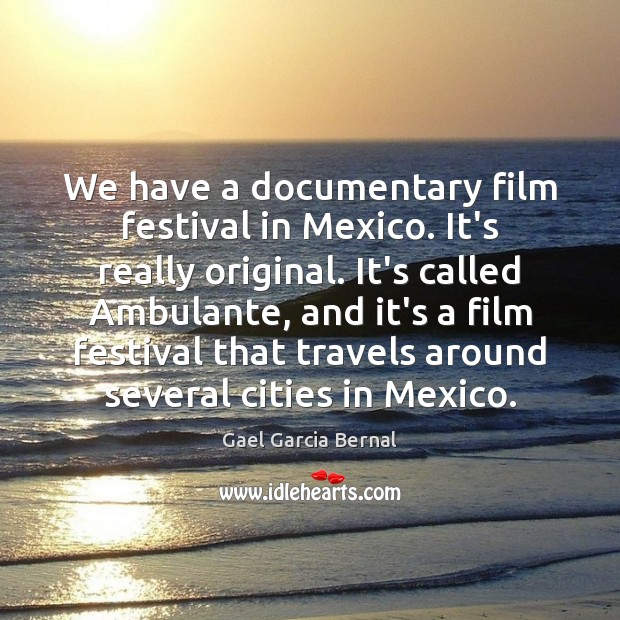 We have a documentary film festival in Mexico. It's really original. It's Image
