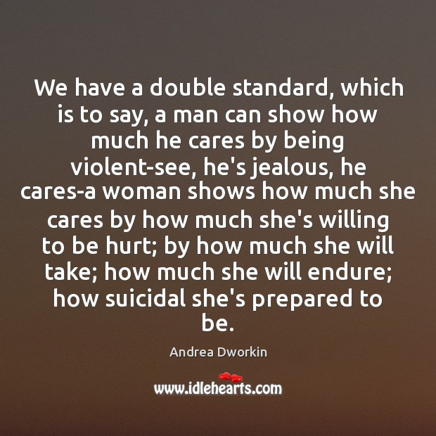We have a double standard, which is to say, a man can Andrea Dworkin Picture Quote