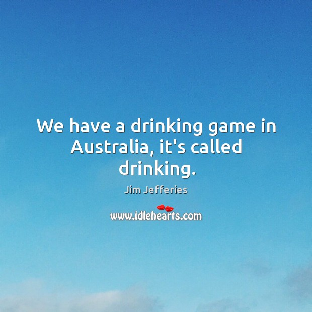 We have a drinking game in Australia, it's called drinking. Image