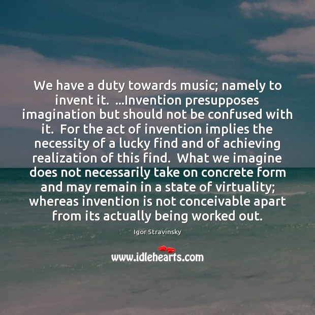 We have a duty towards music; namely to invent it.  …Invention presupposes Igor Stravinsky Picture Quote